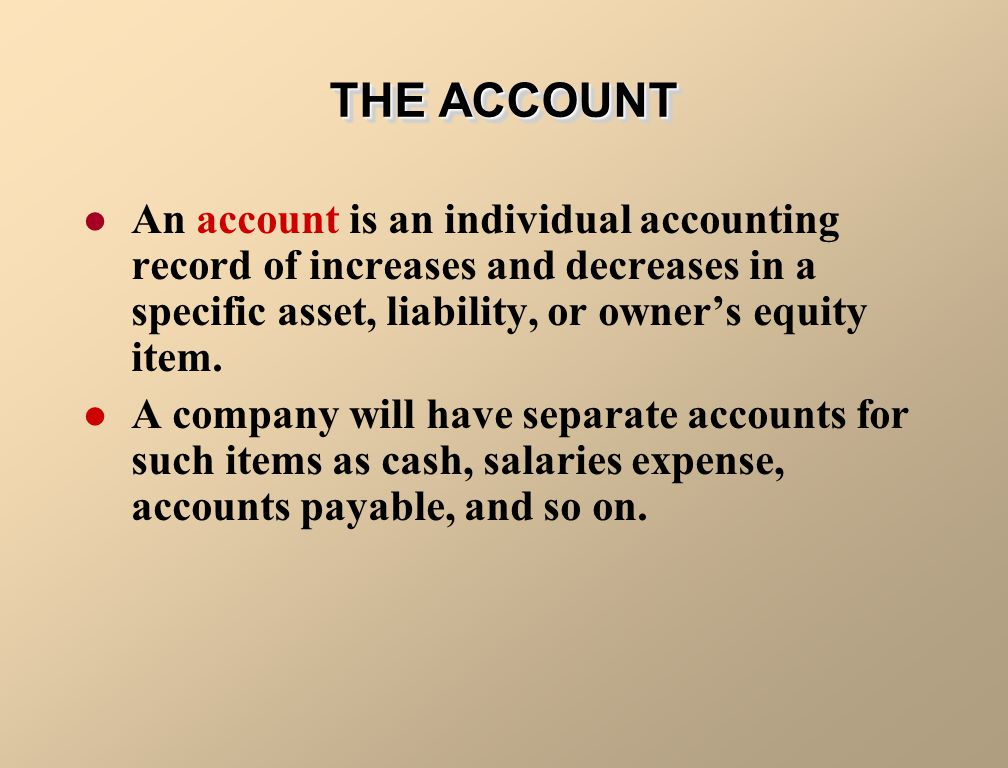 THE ACCOUNT An account is an individual accounting record of increases and decreases in a specific asset, liability, or owner's equity item.