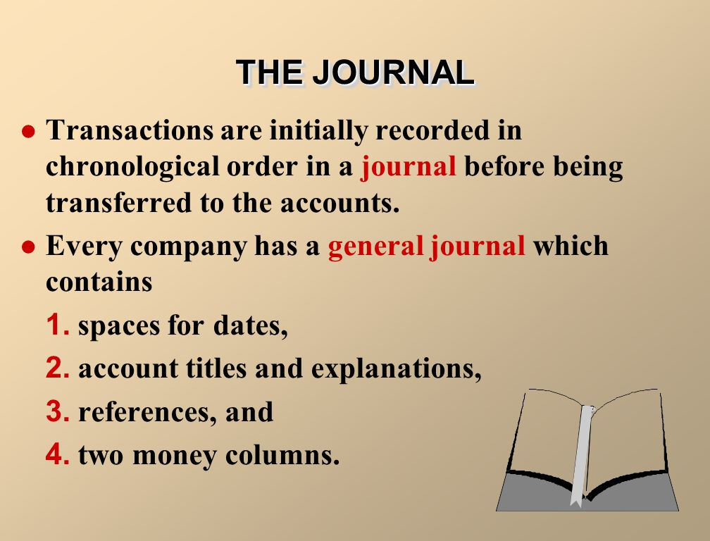 THE JOURNAL Transactions are initially recorded in chronological order in a journal before being transferred to the accounts.