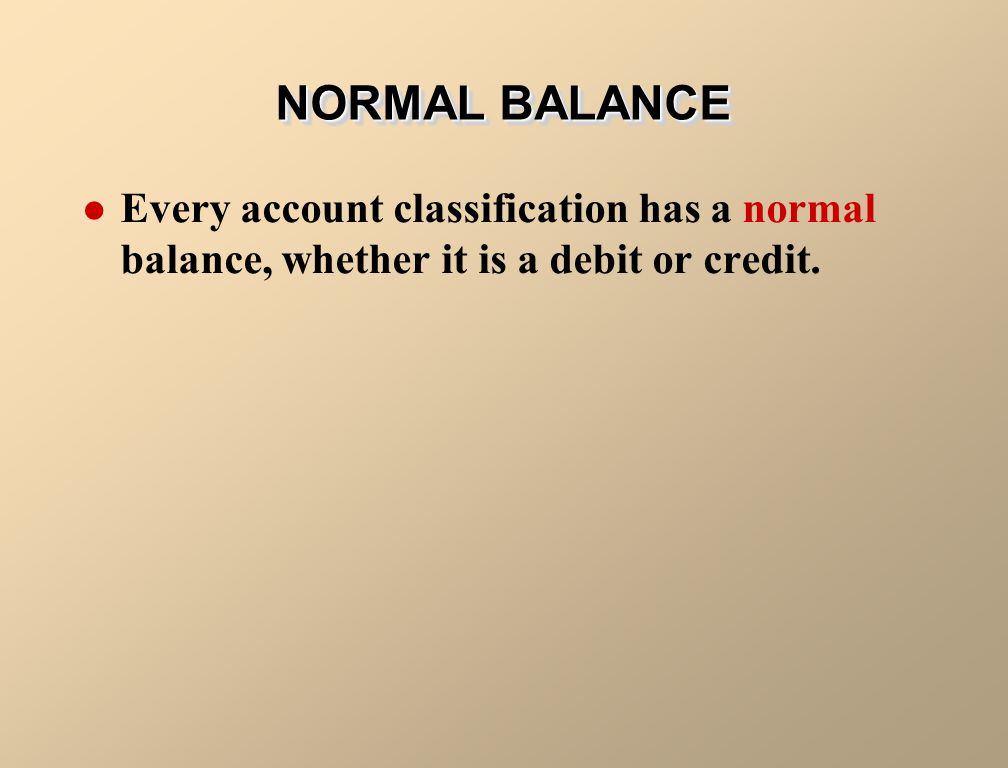 NORMAL BALANCE Every account classification has a normal balance, whether it is a debit or credit.