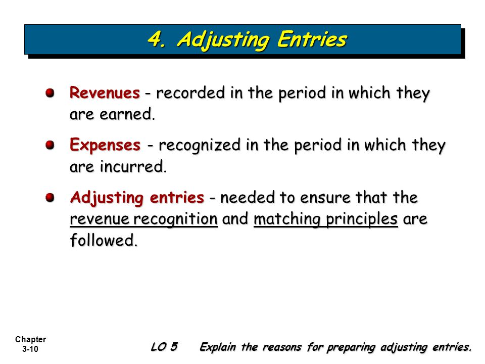 4. Adjusting Entries Revenues - recorded in the period in which they are earned. Expenses - recognized in the period in which they are incurred.