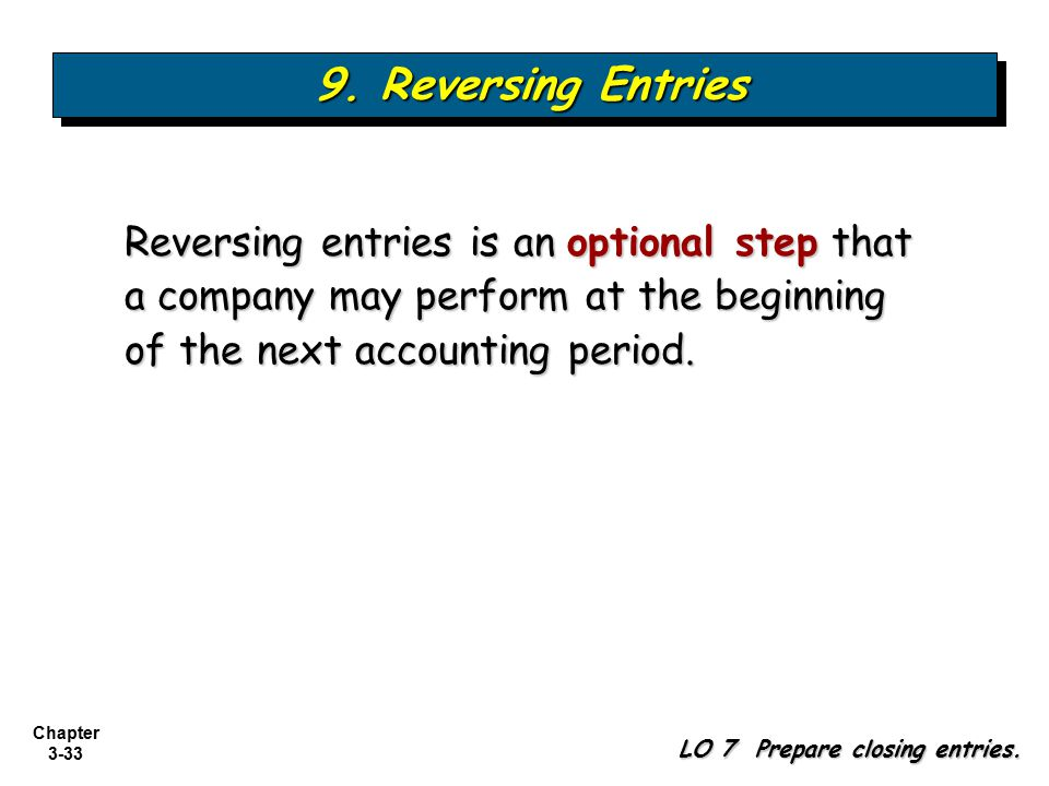 9. Reversing Entries Reversing entries is an optional step that a company may perform at the beginning of the next accounting period.