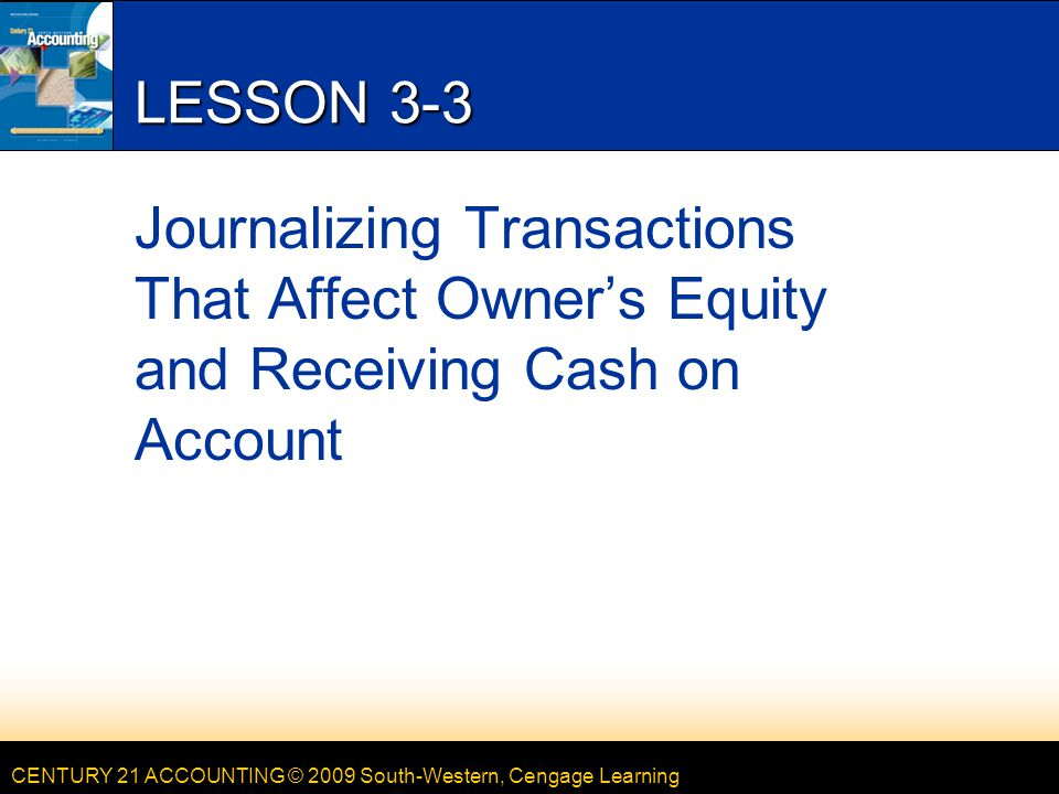 LESSON 3-3 4/15/2017. LESSON 3-3. Journalizing Transactions That Affect Owner's Equity and Receiving Cash on Account.