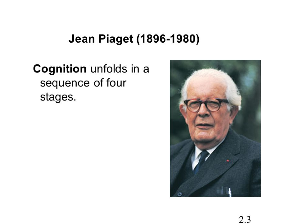 Jean Piaget ( ) Cognition unfolds in a sequence of four stages.