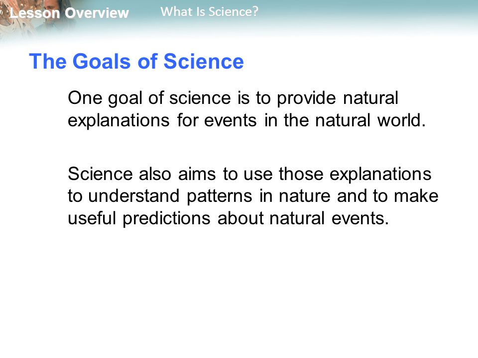 The Goals of Science One goal of science is to provide natural explanations for events in the natural world.