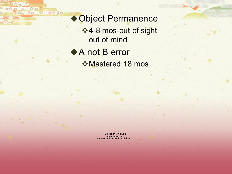 Object Permanence A not B error 4-8 mos-out of sight out of mind