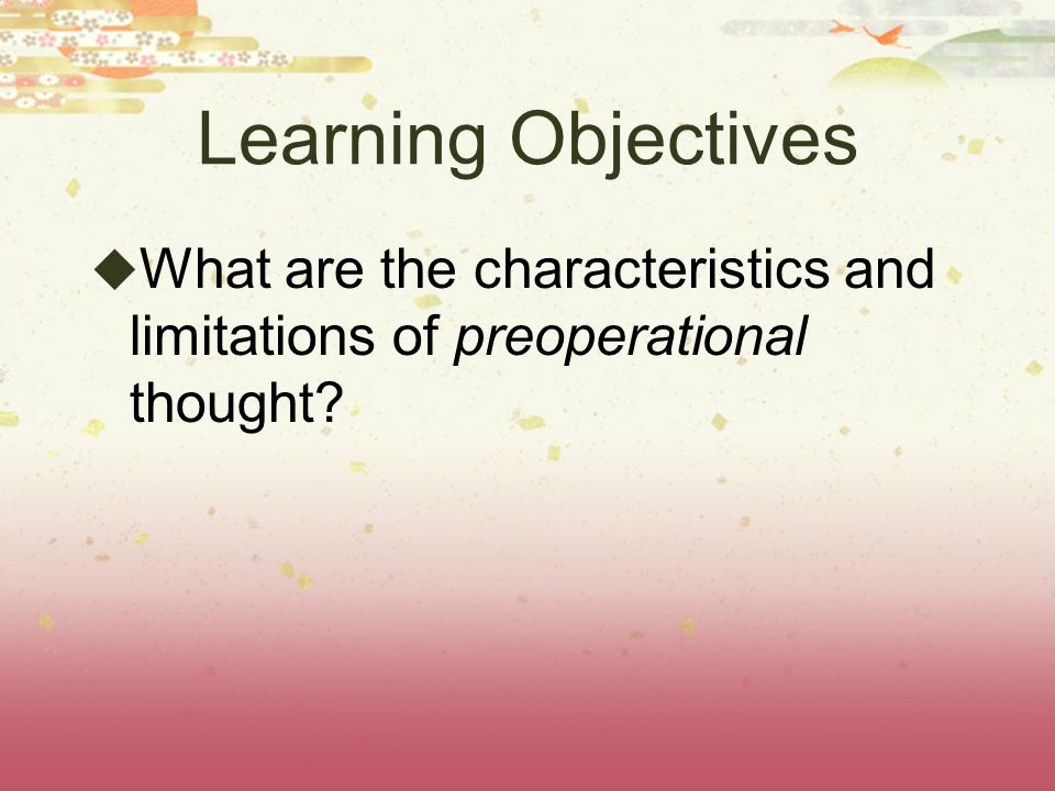 Learning Objectives What are the characteristics and limitations of preoperational thought