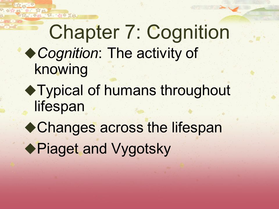 Chapter 7: Cognition Cognition: The activity of knowing