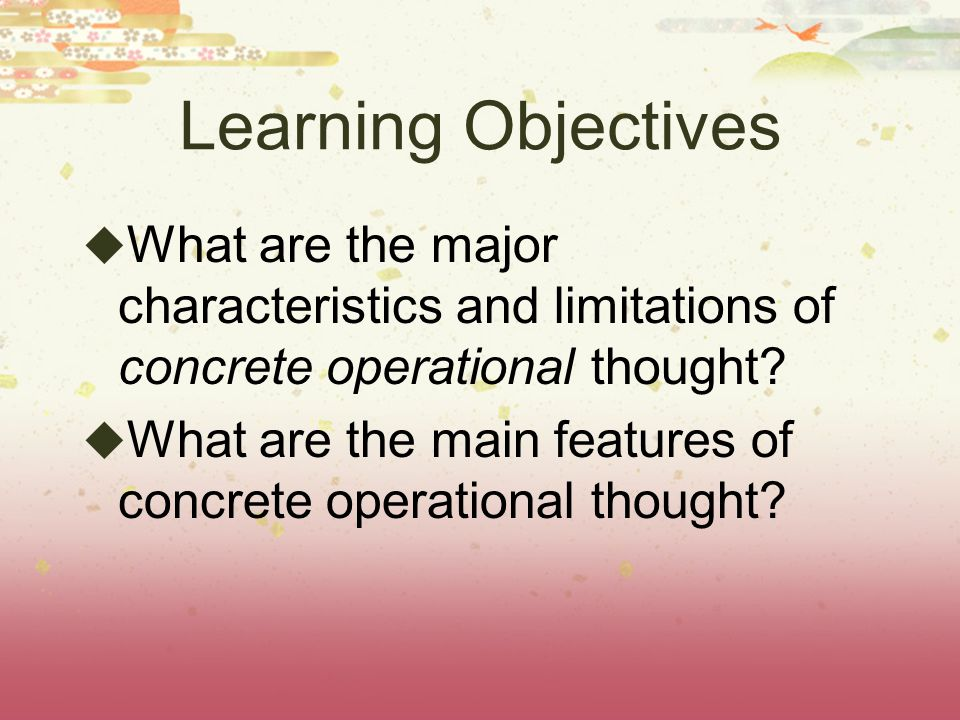 Learning Objectives What are the major characteristics and limitations of concrete operational thought