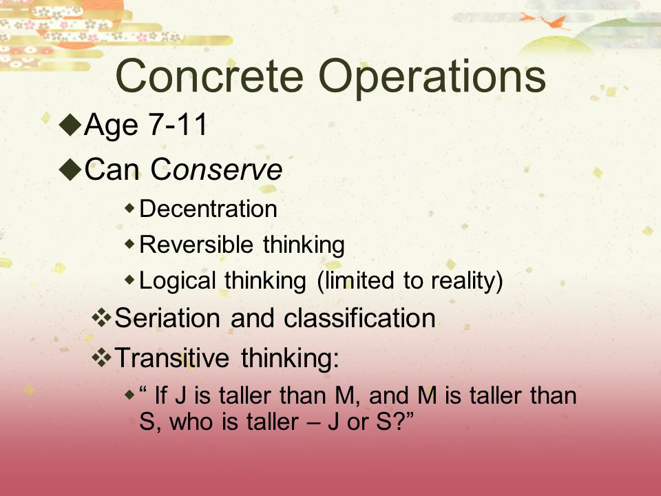 Concrete Operations Age 7-11 Can Conserve Seriation and classification