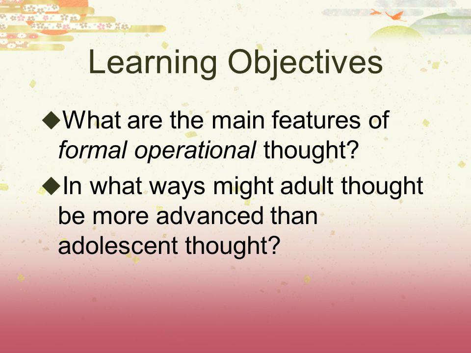 Learning Objectives What are the main features of formal operational thought
