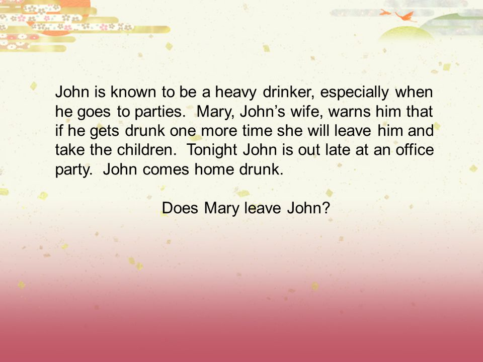 John is known to be a heavy drinker, especially when he goes to parties. Mary, John's wife, warns him that if he gets drunk one more time she will leave him and take the children. Tonight John is out late at an office party. John comes home drunk.