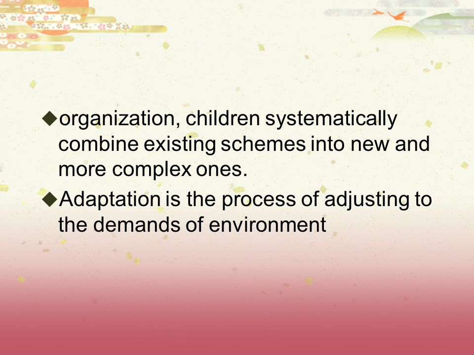 organization, children systematically combine existing schemes into new and more complex ones.