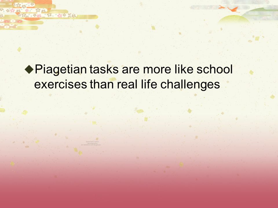 Piagetian tasks are more like school exercises than real life challenges