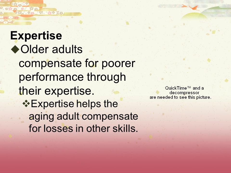 Expertise Older adults compensate for poorer performance through their expertise.