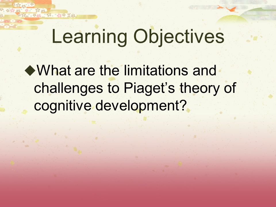 Learning Objectives What are the limitations and challenges to Piaget's theory of cognitive development