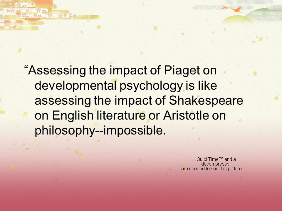 Assessing the impact of Piaget on developmental psychology is like assessing the impact of Shakespeare on English literature or Aristotle on philosophy--impossible.