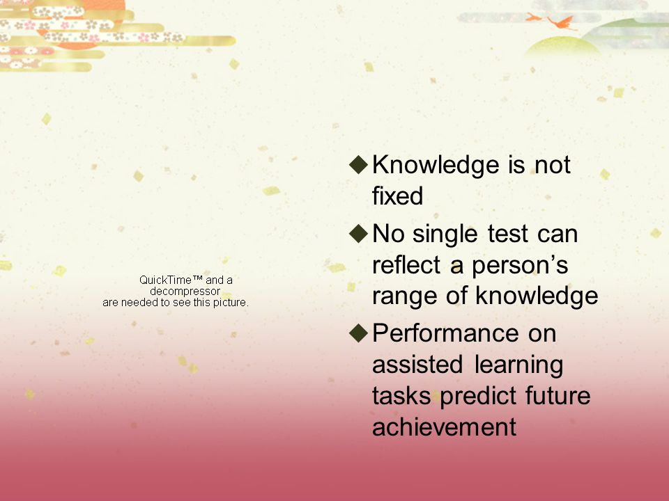 Knowledge is not fixed No single test can reflect a person's range of knowledge.