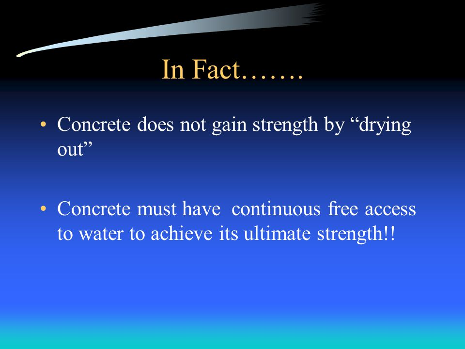 In Fact……. Concrete does not gain strength by drying out