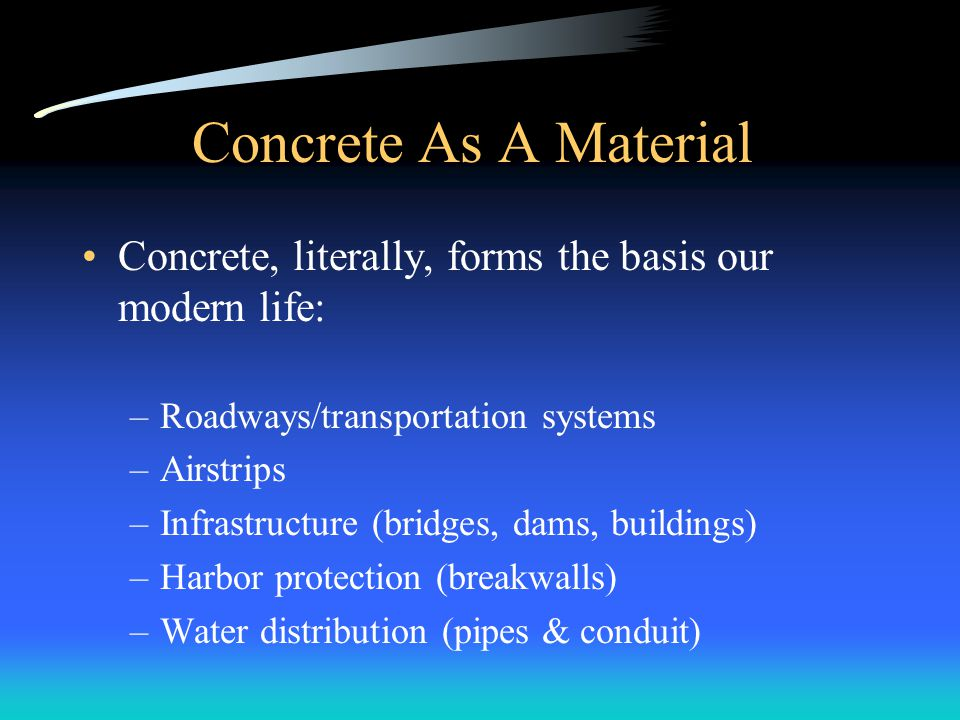 Concrete As A Material Concrete, literally, forms the basis our modern life: Roadways/transportation systems.