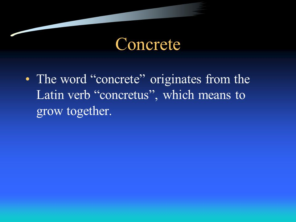 Concrete The word concrete originates from the Latin verb concretus , which means to grow together.