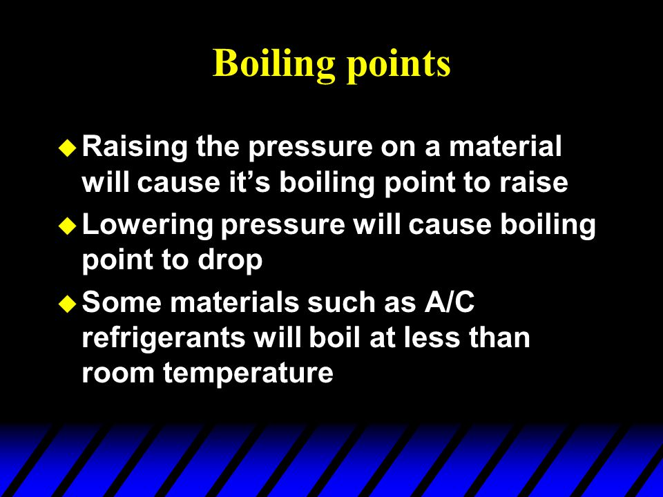 Boiling points Raising the pressure on a material will cause it's boiling point to raise. Lowering pressure will cause boiling point to drop.