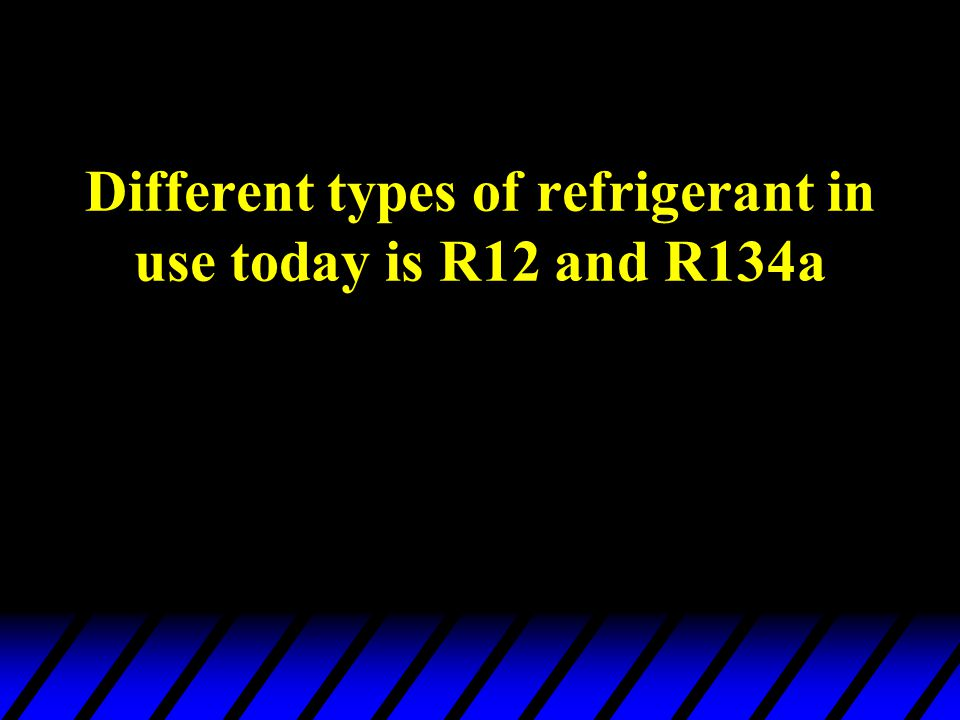 Different types of refrigerant in use today is R12 and R134a