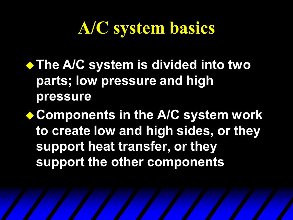 A/C system basics The A/C system is divided into two parts; low pressure and high pressure.
