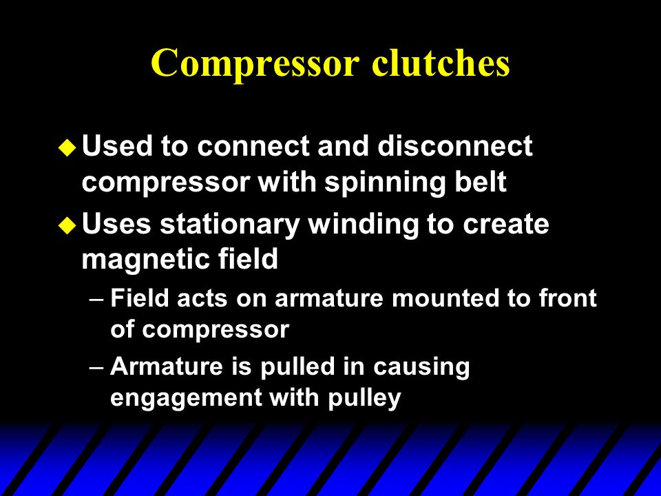 Compressor clutches Used to connect and disconnect compressor with spinning belt. Uses stationary winding to create magnetic field.
