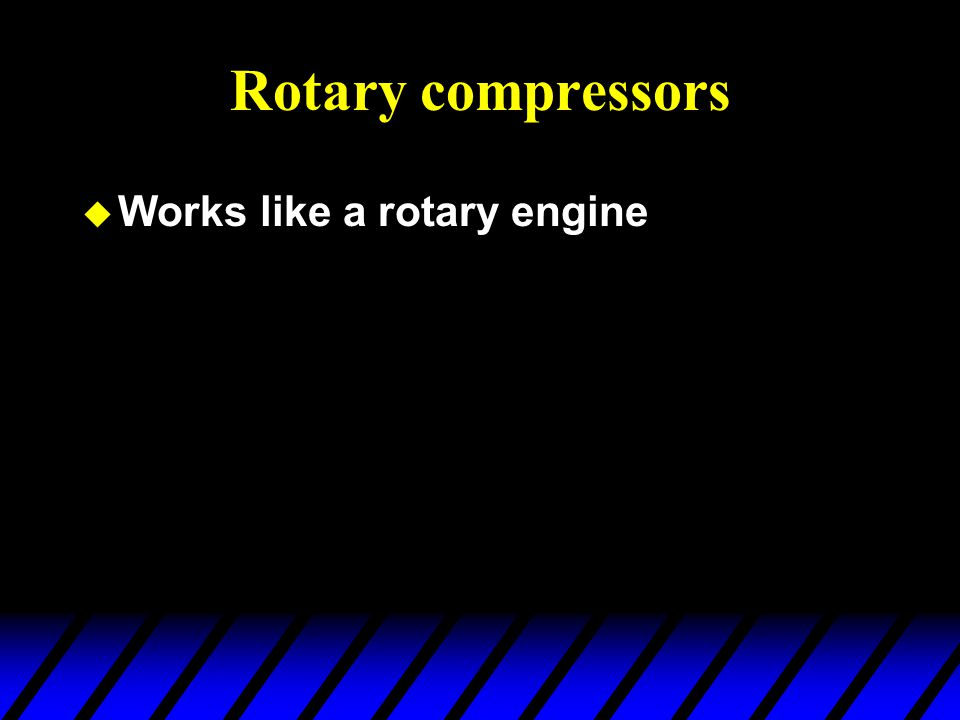 Rotary compressors Works like a rotary engine