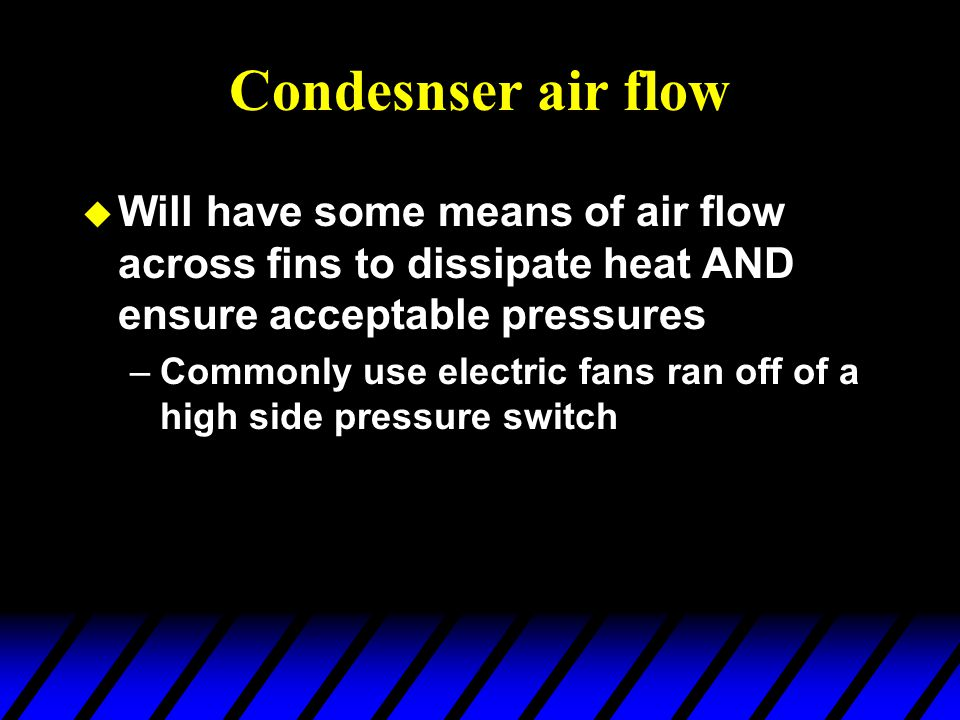 Condesnser air flow Will have some means of air flow across fins to dissipate heat AND ensure acceptable pressures.