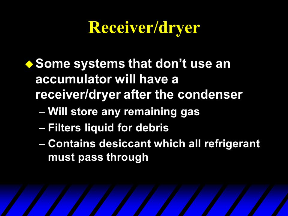 Receiver/dryer Some systems that don't use an accumulator will have a receiver/dryer after the condenser.