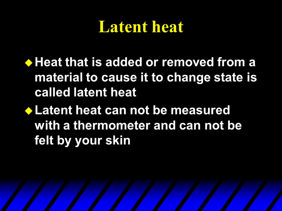 Latent heat Heat that is added or removed from a material to cause it to change state is called latent heat.