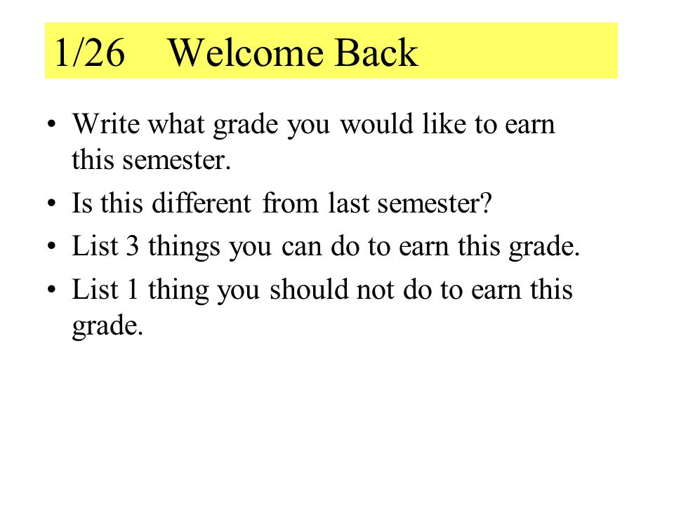 1/26 Welcome Back Write what grade you would like to earn this semester. Is this different from last semester