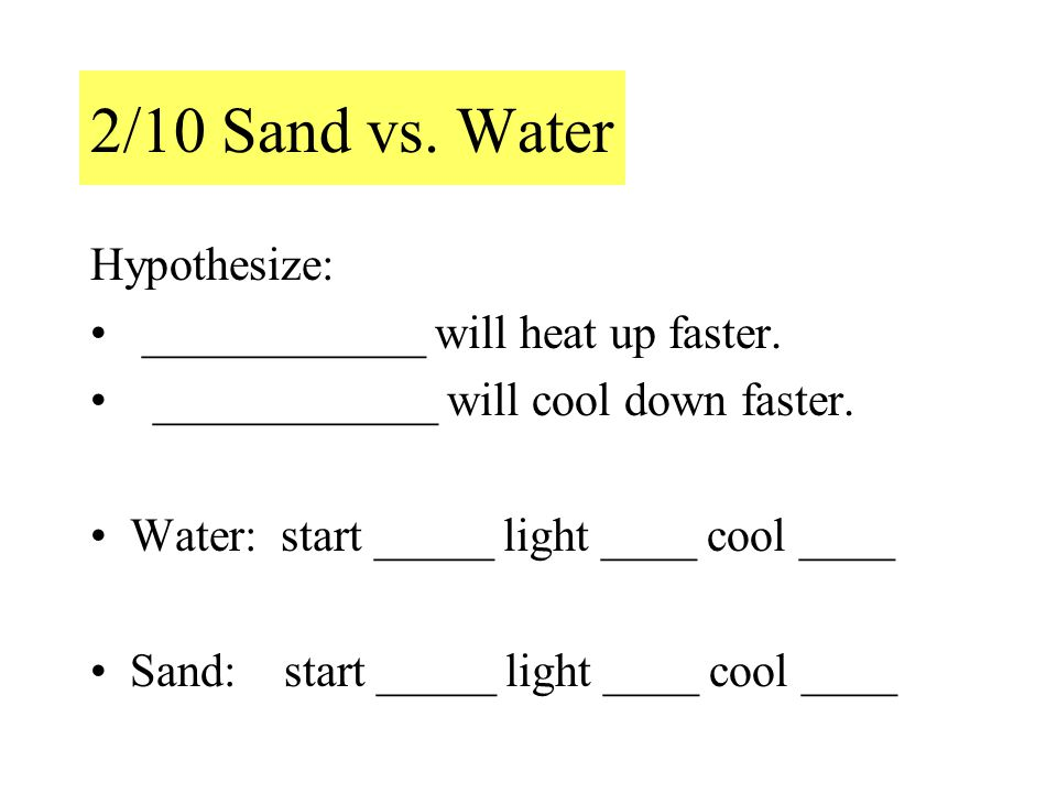 2/10 Sand vs. Water Hypothesize: ____________ will heat up faster.