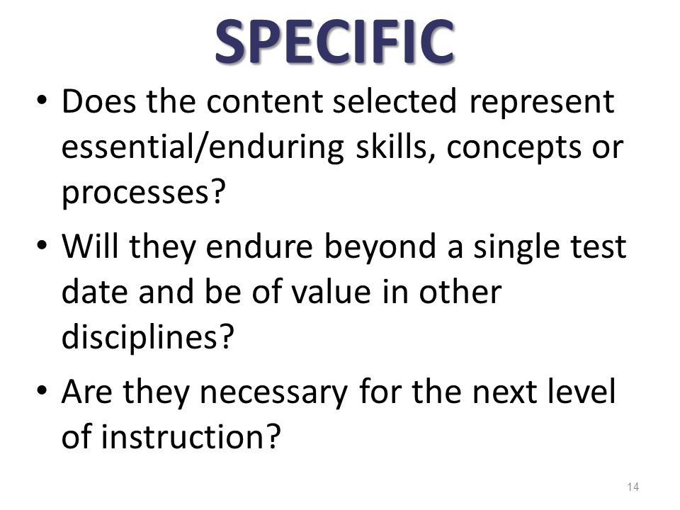 SPECIFIC Does the content selected represent essential/enduring skills, concepts or processes