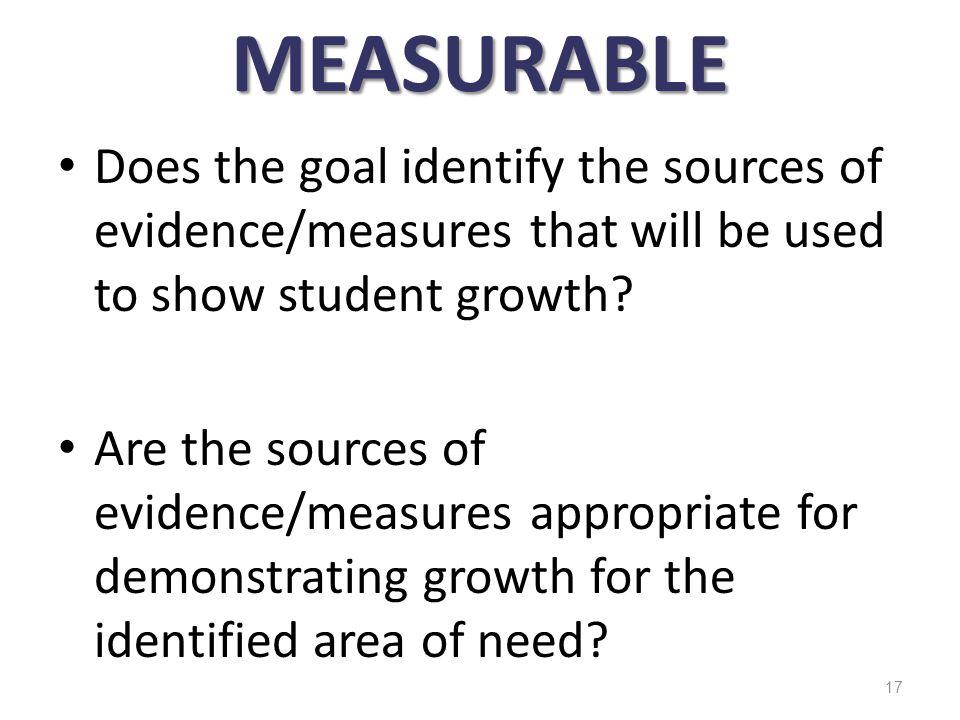 MEASURABLE Does the goal identify the sources of evidence/measures that will be used to show student growth