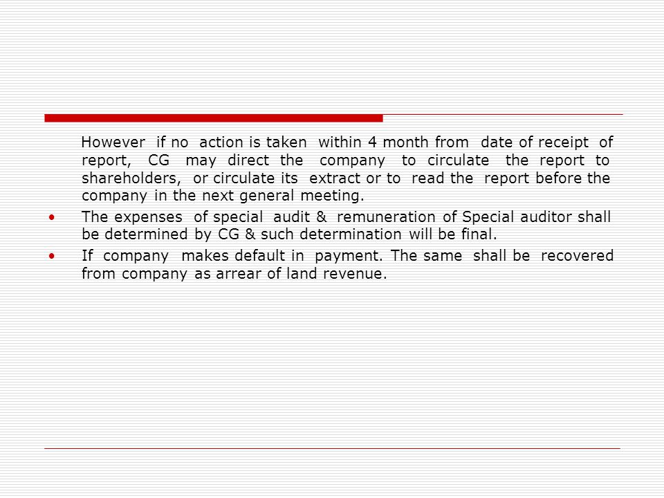 However if no action is taken within 4 month from date of receipt of report, CG may direct the company to circulate the report to shareholders, or circulate its extract or to read the report before the company in the next general meeting.