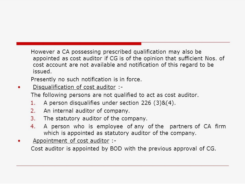 However a CA possessing prescribed qualification may also be appointed as cost auditor if CG is of the opinion that sufficient Nos. of cost account are not available and notification of this regard to be issued.