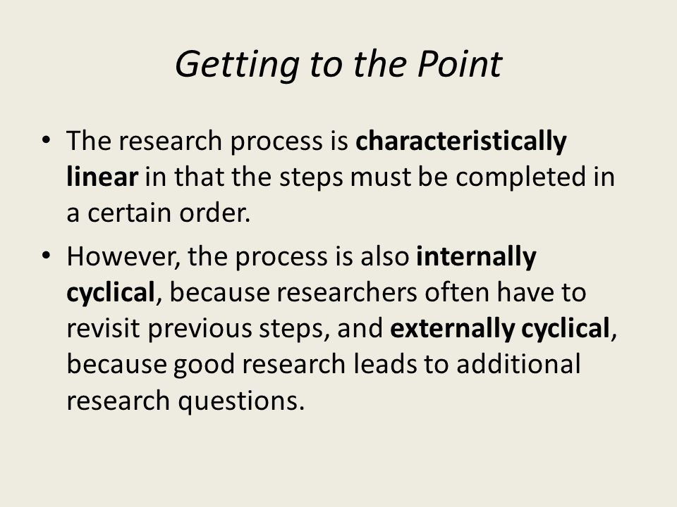 Getting to the Point The research process is characteristically linear in that the steps must be completed in a certain order.