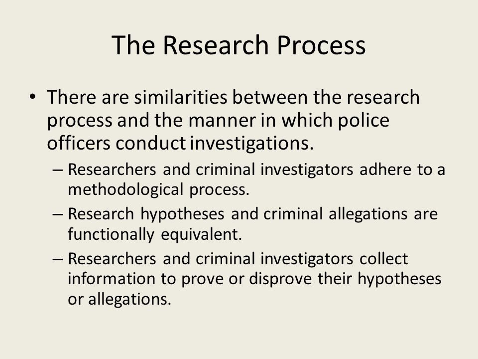 The Research Process There are similarities between the research process and the manner in which police officers conduct investigations.