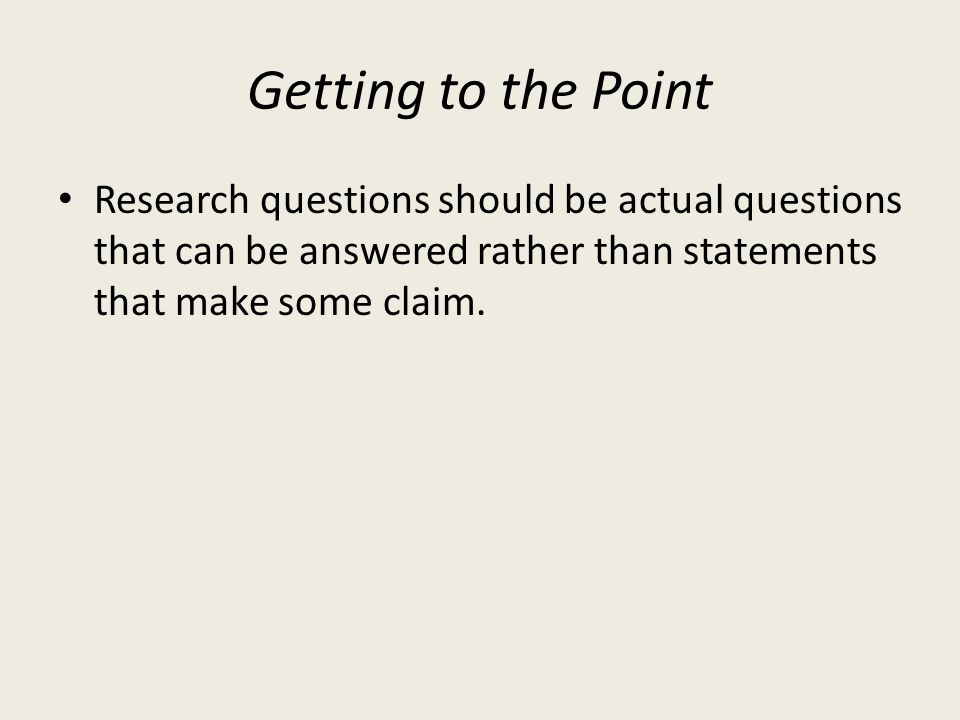 Getting to the Point Research questions should be actual questions that can be answered rather than statements that make some claim.