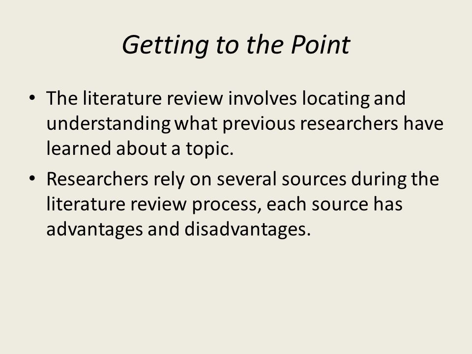Getting to the Point The literature review involves locating and understanding what previous researchers have learned about a topic.