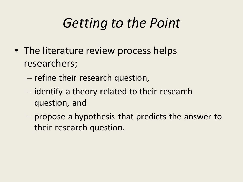 Getting to the Point The literature review process helps researchers;