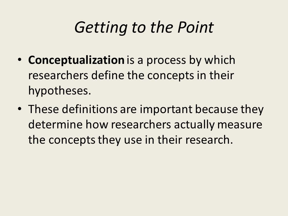 Getting to the Point Conceptualization is a process by which researchers define the concepts in their hypotheses.