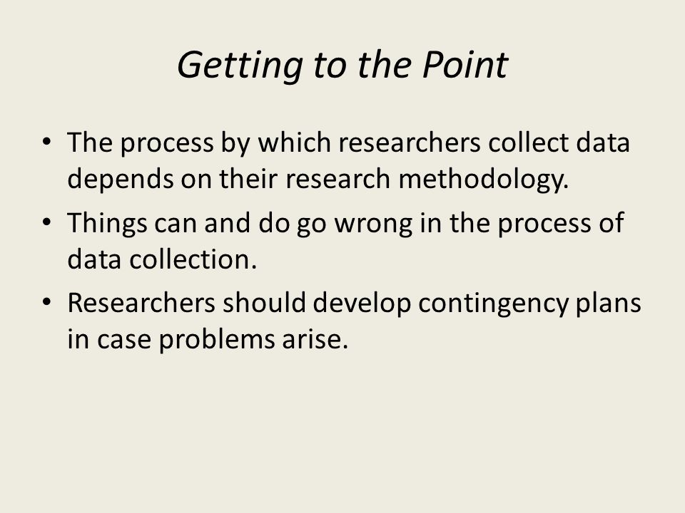 Getting to the Point The process by which researchers collect data depends on their research methodology.