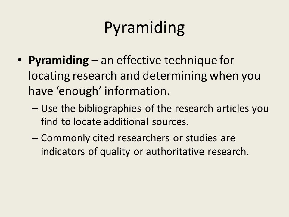 Pyramiding Pyramiding – an effective technique for locating research and determining when you have 'enough' information.