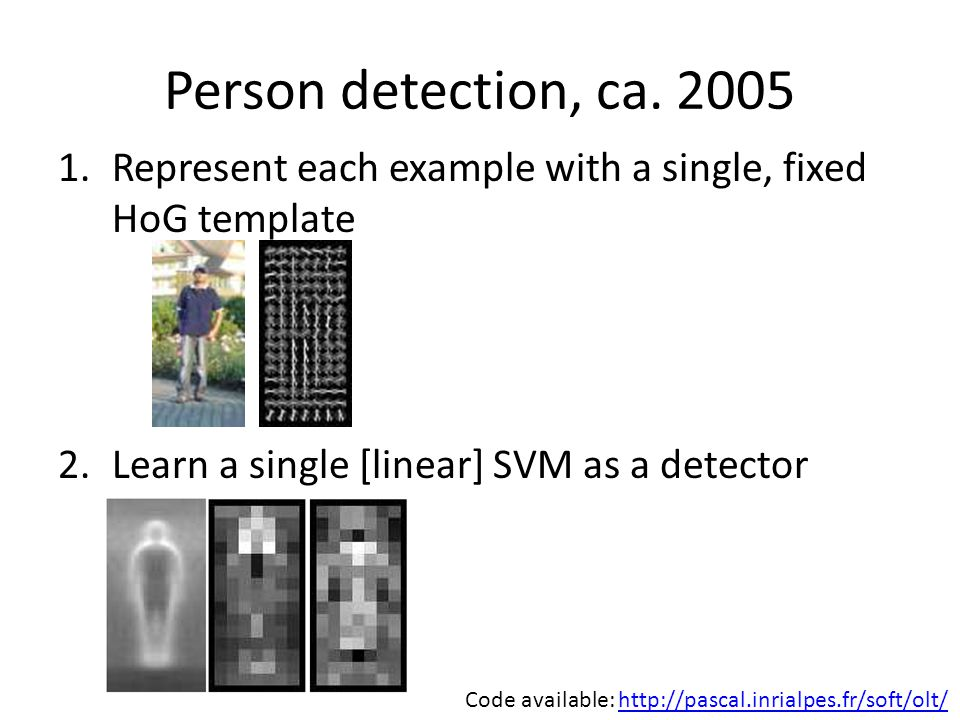 Person detection, ca Represent each example with a single, fixed HoG template. Learn a single [linear] SVM as a detector.