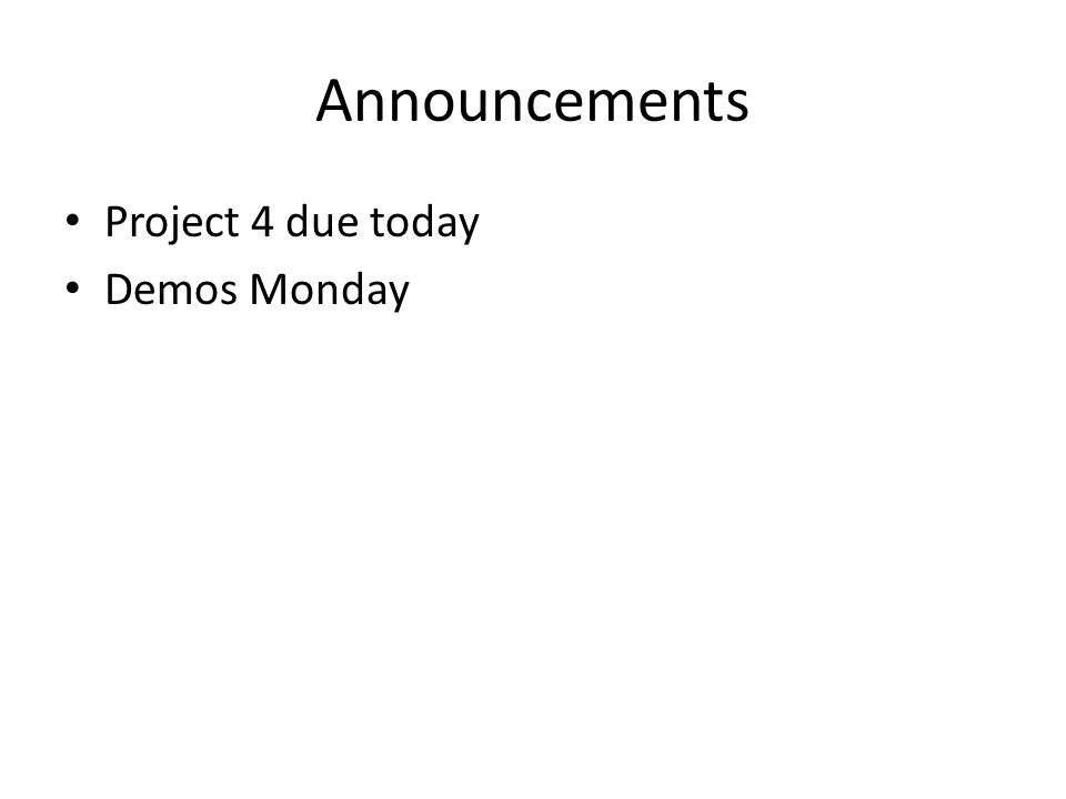 Announcements Project 4 due today Demos Monday