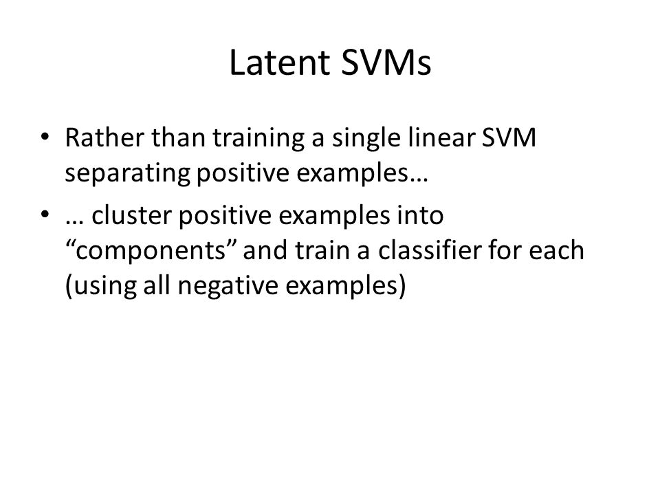 Latent SVMs Rather than training a single linear SVM separating positive examples…