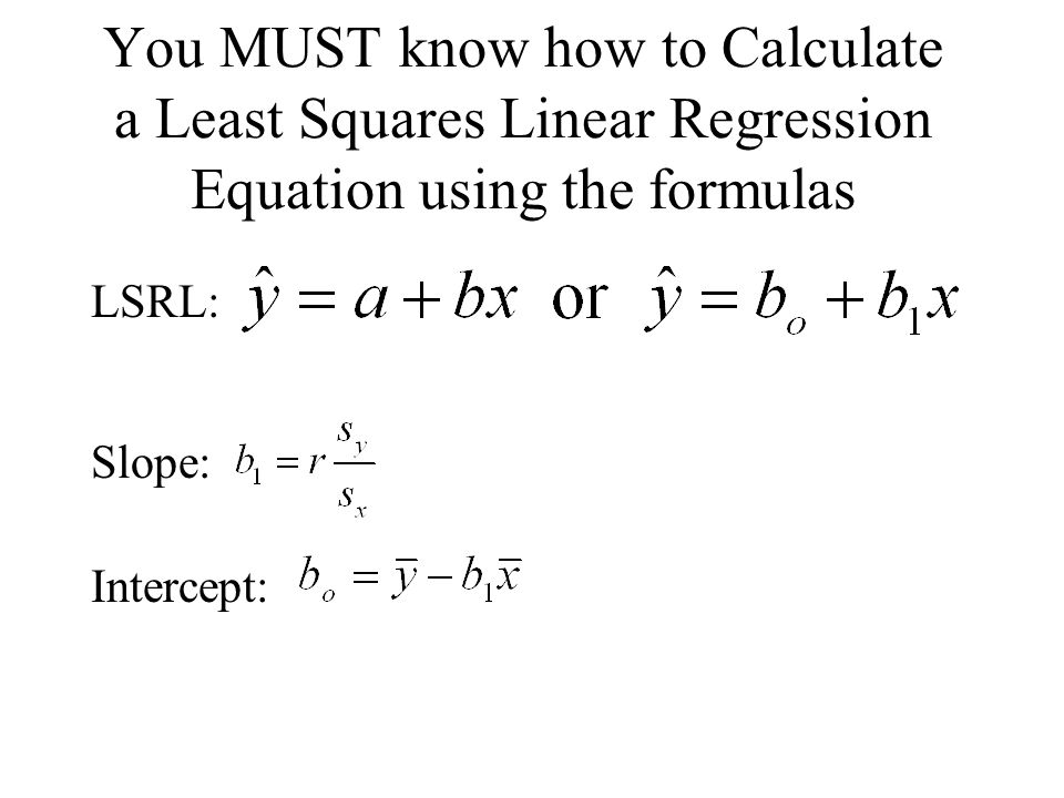 You MUST know how to Calculate a Least Squares Linear Regression Equation using the formulas